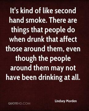 Lindsey Morden  - It's kind of like second hand smoke. There are things that people do when drunk that affect those around them, even though the people around them may not have been drinking at all.