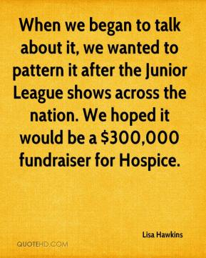 Lisa Hawkins  - When we began to talk about it, we wanted to pattern it after the Junior League shows across the nation. We hoped it would be a $300,000 fundraiser for Hospice.