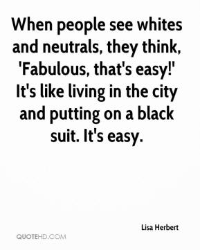 Lisa Herbert  - When people see whites and neutrals, they think, 'Fabulous, that's easy!' It's like living in the city and putting on a black suit. It's easy.