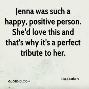 Lisa Leathers  - Jenna was such a happy, positive person. She'd love this and that's why it's a perfect tribute to her.