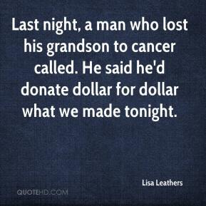 Last night, a man who lost his grandson to cancer called. He said he'd donate dollar for dollar what we made tonight.