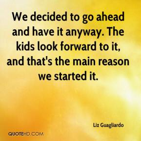 Liz Guagliardo  - We decided to go ahead and have it anyway. The kids look forward to it, and that's the main reason we started it.
