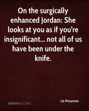 On the surgically enhanced Jordan: She looks at you as if you're insignificant... not all of us have been under the knife.