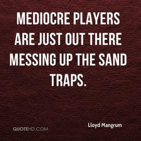 Lloyd Mangrum  - Mediocre players are just out there messing up the sand traps.