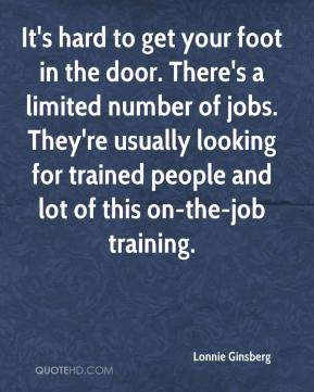 Lonnie Ginsberg  - It's hard to get your foot in the door. There's a limited number of jobs. They're usually looking for trained people and lot of this on-the-job training.