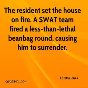 Loretta Jones  - The resident set the house on fire. A SWAT team fired a less-than-lethal beanbag round, causing him to surrender.