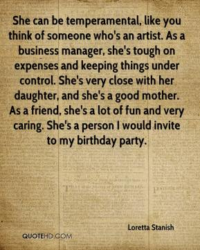 She can be temperamental, like you think of someone who's an artist. As a business manager, she's tough on expenses and keeping things under control. She's very close with her daughter, and she's a good mother. As a friend, she's a lot of fun and very caring. She's a person I would invite to my birthday party.