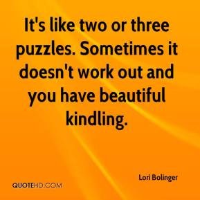 Lori Bolinger  - It's like two or three puzzles. Sometimes it doesn't work out and you have beautiful kindling.