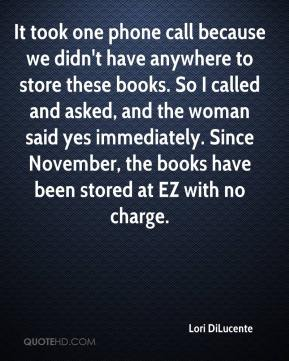 Lori DiLucente  - It took one phone call because we didn't have anywhere to store these books. So I called and asked, and the woman said yes immediately. Since November, the books have been stored at EZ with no charge.