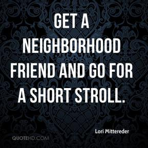 Lori Mittereder  - Get a neighborhood friend and go for a short stroll.