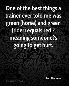 Lori Thomson  - One of the best things a trainer ever told me was green (horse) and green (rider) equals red ? meaning someone?s going to get hurt.