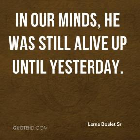 Lorne Boulet Sr  - In our minds, he was still alive up until yesterday.