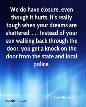 Lorne Boulet Sr  - We do have closure, even though it hurts. It's really tough when your dreams are shattered. . . . Instead of your son walking back through the door, you get a knock on the door from the state and local police.