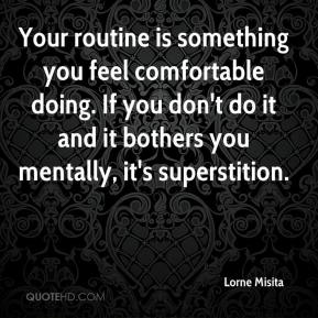 Lorne Misita  - Your routine is something you feel comfortable doing. If you don't do it and it bothers you mentally, it's superstition.