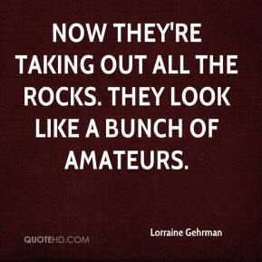 Lorraine Gehrman  - Now they're taking out all the rocks. They look like a bunch of amateurs.
