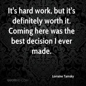 Lorraine Tamsky  - It's hard work, but it's definitely worth it. Coming here was the best decision I ever made.