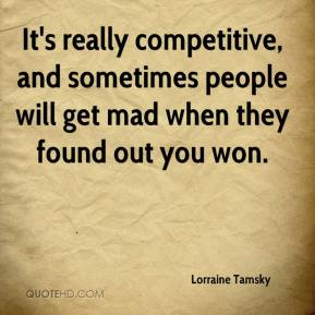 Lorraine Tamsky  - It's really competitive, and sometimes people will get mad when they found out you won.
