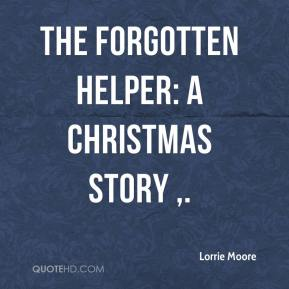 Lorrie Moore  - The Forgotten Helper: A Christmas Story .