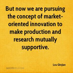 Lou Qinjian  - But now we are pursuing the concept of market-oriented innovation to make production and research mutually supportive.