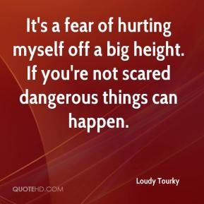 Loudy Tourky  - It's a fear of hurting myself off a big height. If you're not scared dangerous things can happen.