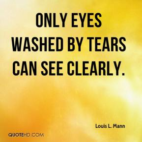 Louis L. Mann  - Only eyes washed by tears can see clearly.