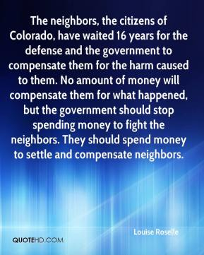 Louise Roselle  - The neighbors, the citizens of Colorado, have waited 16 years for the defense and the government to compensate them for the harm caused to them. No amount of money will compensate them for what happened, but the government should stop spending money to fight the neighbors. They should spend money to settle and compensate neighbors.