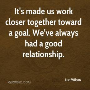 It's made us work closer together toward a goal. We've always had a good relationship.