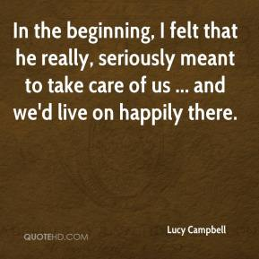 Lucy Campbell  - In the beginning, I felt that he really, seriously meant to take care of us ... and we'd live on happily there.
