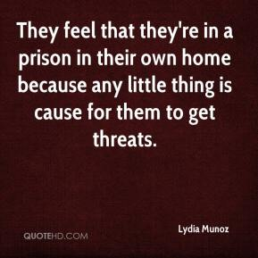 Lydia Munoz  - They feel that they're in a prison in their own home because any little thing is cause for them to get threats.