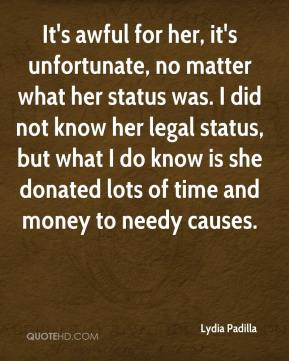 Lydia Padilla  - It's awful for her, it's unfortunate, no matter what her status was. I did not know her legal status, but what I do know is she donated lots of time and money to needy causes.
