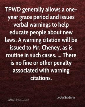 Lydia Saldana  - TPWD generally allows a one-year grace period and issues verbal warnings to help educate people about new laws. A warning citation will be issued to Mr. Cheney, as is routine in such cases. ... There is no fine or other penalty associated with warning citations.