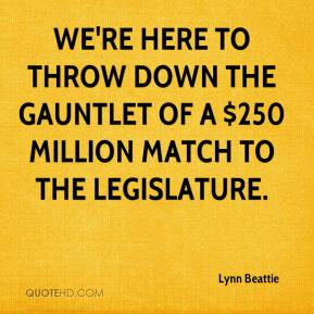 Lynn Beattie  - We're here to throw down the gauntlet of a $250 million match to the Legislature.
