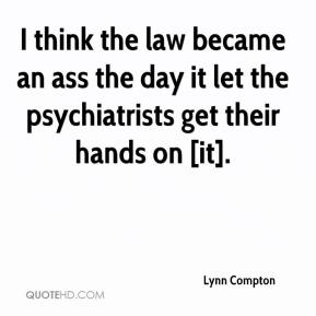 Lynn Compton  - I think the law became an ass the day it let the psychiatrists get their hands on [it].