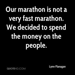 Lynn Flanagan  - Our marathon is not a very fast marathon. We decided to spend the money on the people.