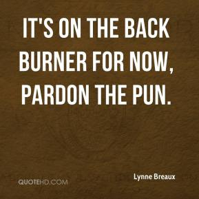 Lynne Breaux  - It's on the back burner for now, pardon the pun.
