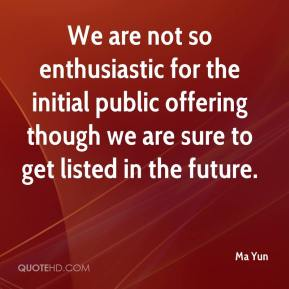 Ma Yun  - We are not so enthusiastic for the initial public offering though we are sure to get listed in the future.