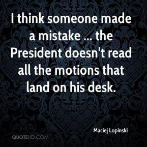 Maciej Lopinski  - I think someone made a mistake ... the President doesn't read all the motions that land on his desk.