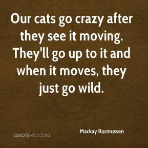Mackay Rasmussen  - Our cats go crazy after they see it moving. They'll go up to it and when it moves, they just go wild.