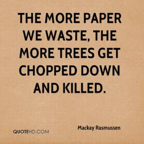 Mackay Rasmussen  - The more paper we waste, the more trees get chopped down and killed.