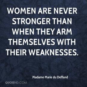 Madame Marie du Deffand  - Women are never stronger than when they arm themselves with their weaknesses.