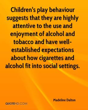 Madeline Dalton  - Children's play behaviour suggests that they are highly attentive to the use and enjoyment of alcohol and tobacco and have well-established expectations about how cigarettes and alcohol fit into social settings.
