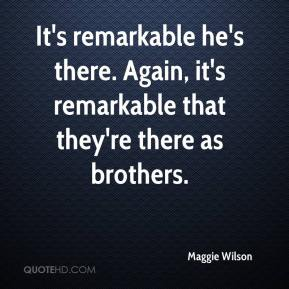 Maggie Wilson  - It's remarkable he's there. Again, it's remarkable that they're there as brothers.
