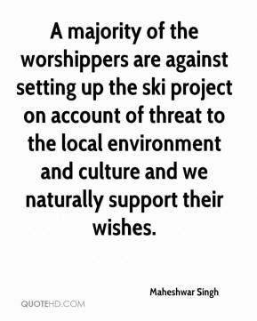Maheshwar Singh  - A majority of the worshippers are against setting up the ski project on account of threat to the local environment and culture and we naturally support their wishes.