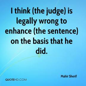 Mahir Sherif  - I think (the judge) is legally wrong to enhance (the sentence) on the basis that he did.