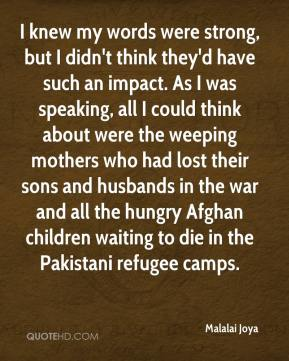 I knew my words were strong, but I didn't think they'd have such an impact. As I was speaking, all I could think about were the weeping mothers who had lost their sons and husbands in the war and all the hungry Afghan children waiting to die in the Pakistani refugee camps.