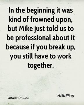Malita Winge  - In the beginning it was kind of frowned upon, but Mike just told us to be professional about it because if you break up, you still have to work together.