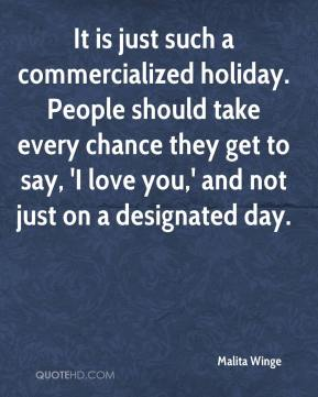 Malita Winge  - It is just such a commercialized holiday. People should take every chance they get to say, 'I love you,' and not just on a designated day.