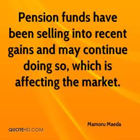 Mamoru Maeda  - Pension funds have been selling into recent gains and may continue doing so, which is affecting the market.