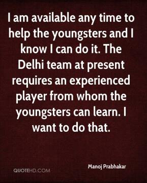 Manoj Prabhakar  - I am available any time to help the youngsters and I know I can do it. The Delhi team at present requires an experienced player from whom the youngsters can learn. I want to do that.