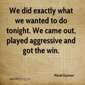 Marah Guzman  - We did exactly what we wanted to do tonight. We came out, played aggressive and got the win.